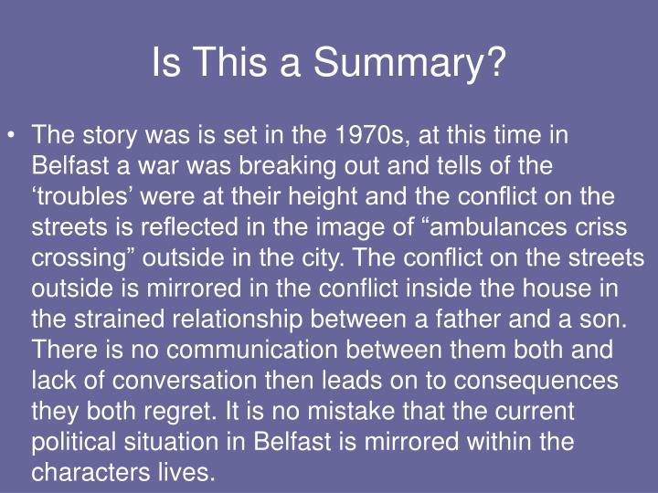 "The story was is set in the 1970s, at this time in Belfast a war was breaking out and tells of the 'troubles' were at their height and the conflict on the streets is reflected in the image of ""ambulances criss crossing"" outside in the city. The conflict on the streets outside is mirrored in the conflict inside the house in the strained relationship between a father and a son. There is no communication between them both and lack of conversation then leads on to consequences they both regret. It is no mistake that the current political situation in Belfast is mirrored within the characters lives."