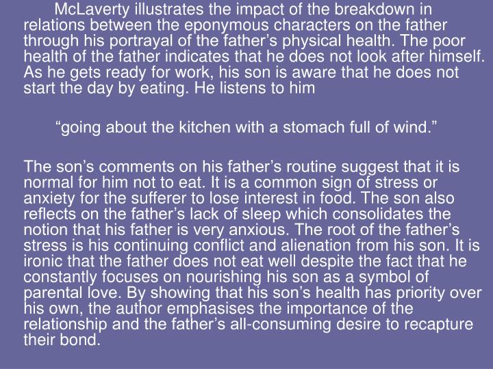 McLaverty illustrates the impact of the breakdown in relations between the eponymous characters on the father through his portrayal of the father's physical health. The poor health of the father indicates that he does not look after himself. As he gets ready for work, his son is aware that he does not start the day by eating. He listens to him