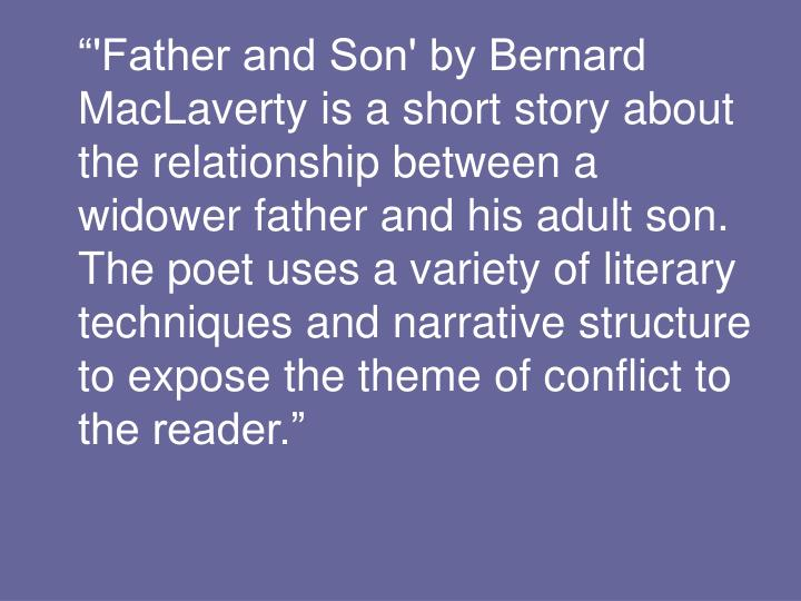 """'Father and Son' by Bernard MacLaverty is a short story about the relationship between a widower father and his adult son. The poet uses a variety of literary techniques and narrative structure to expose the theme of conflict to the reader."""