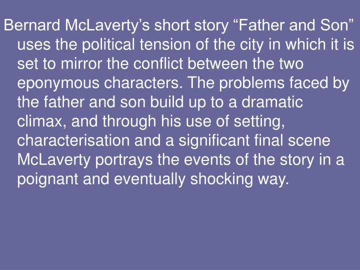 "Bernard McLaverty's short story ""Father and Son"" uses the political tension of the city in which it is set to mirror the conflict between the two eponymous characters. The problems faced by the father and son build up to a dramatic climax, and through his use of setting, characterisation and a significant final scene McLaverty portrays the events of the story in a poignant and eventually shocking way."