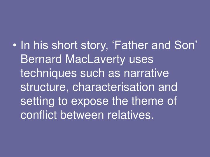 In his short story, 'Father and Son' Bernard MacLaverty uses techniques such as narrative structure, characterisation and setting to expose the theme of conflict between relatives.