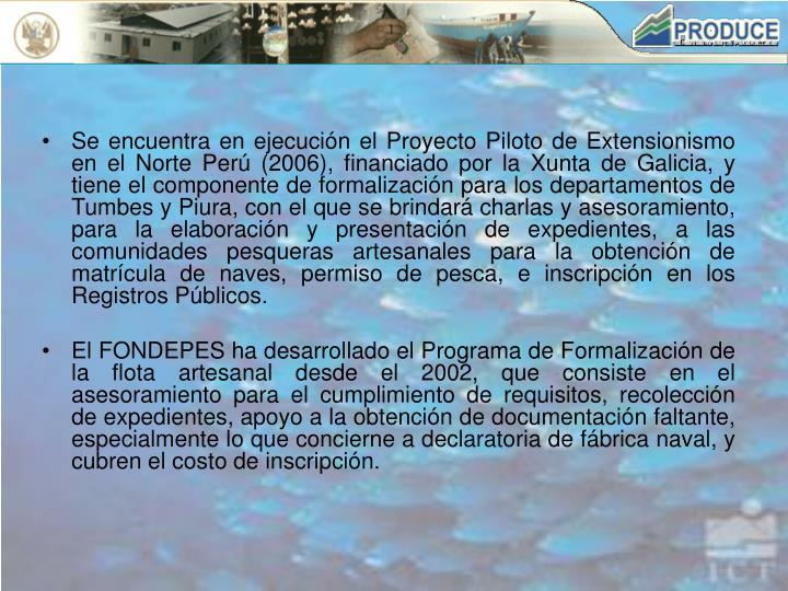 Se encuentra en ejecución el Proyecto Piloto de Extensionismo en el Norte Perú (2006), financiado por la Xunta de Galicia, y tiene el componente de formalización para los departamentos de Tumbes y Piura, con el que se brindará charlas y asesoramiento,  para la elaboración y presentación de expedientes, a las comunidades pesqueras artesanales para la obtención de matrícula de naves, permiso de pesca, e inscripción en los Registros Públicos.
