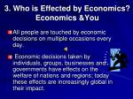 3 who is effected by economics economics you