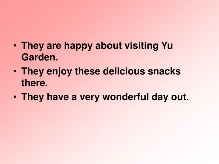 They are happy about visiting Yu Garden.
