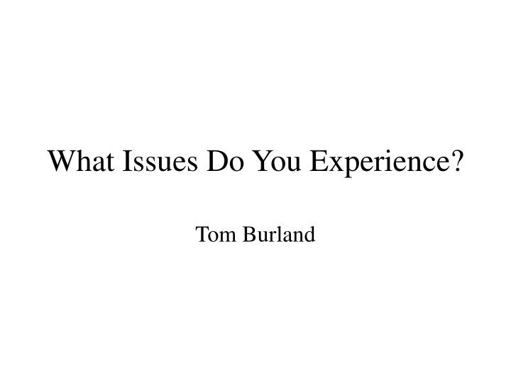 What Issues Do You Experience?