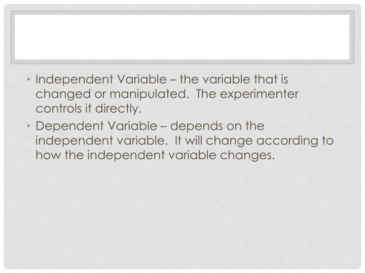 Independent Variable – the variable that is changed or manipulated.  The experimenter controls it directly.