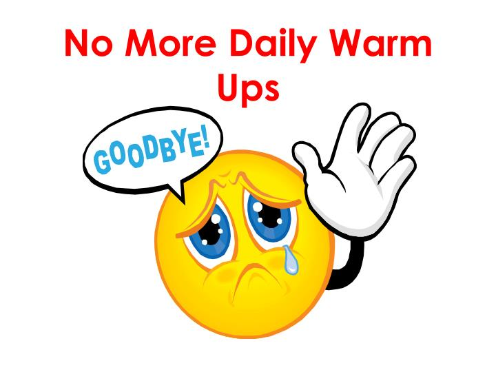 No more daily warm ups