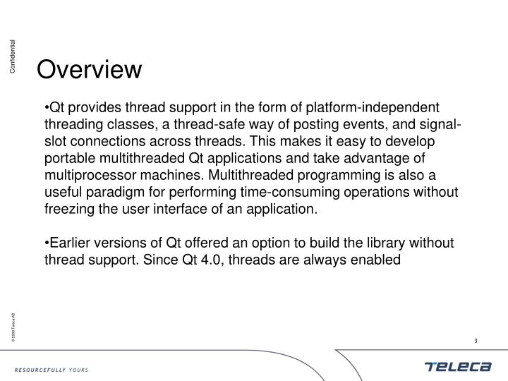 Qt provides thread support in the form of platform-independent threading classes, a thread-safe way of posting events, and signal-slot connections across threads. This makes it easy to develop portable multithreaded Qt applications and take advantage of multiprocessor machines. Multithreaded programming is also a useful paradigm for performing time-consuming operations without freezing the user interface of an application.