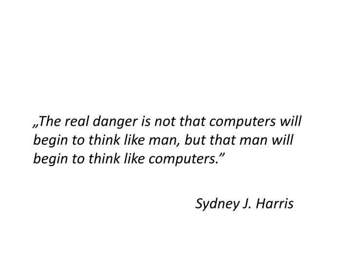 """The real danger is not that computers will begin to think like man, but that man will begin to think like computers."""