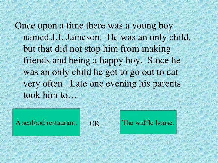 Once upon a time there was a young boy named J.J. Jameson.  He was an only child, but that did not s...