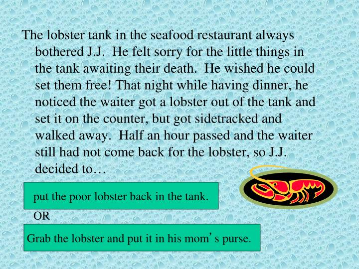 The lobster tank in the seafood restaurant always bothered J.J.  He felt sorry for the little things...