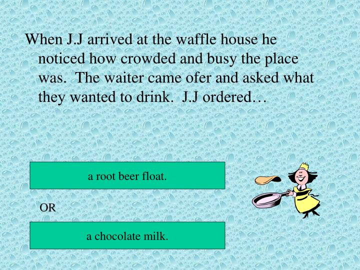 When J.J arrived at the waffle house he noticed how crowded and busy the place was.  The waiter came ofer and asked what they wanted to drink.  J.J ordered…