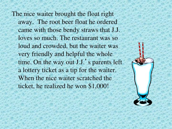 The nice waiter brought the float right away.  The root beer float he ordered came with those bendy straws that J.J. loves so much. The restaurant was so loud and crowded, but the waiter was very friendly and helpful the whole time. On the way out J.J.