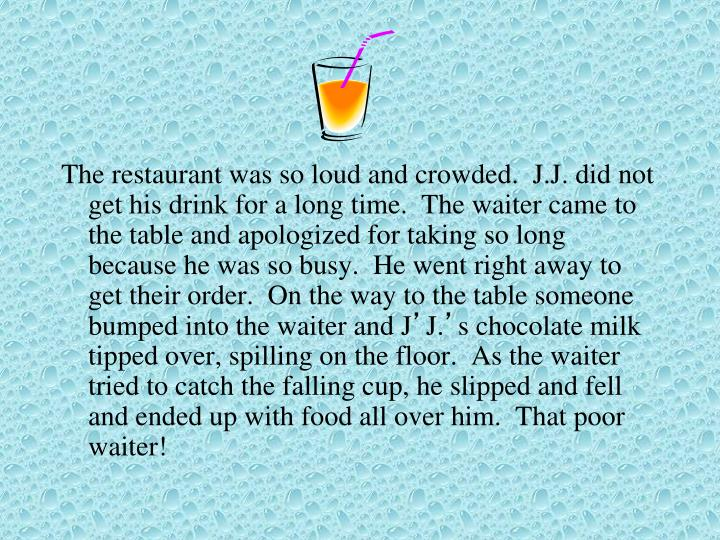 The restaurant was so loud and crowded.  J.J. did not get his drink for a long time.  The waiter came to the table and apologized for taking so long because he was so busy.  He went right away to get their order.  On the way to the table someone bumped into the waiter and J