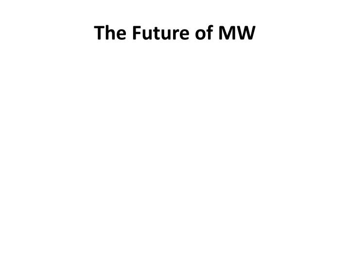 The Future of MW