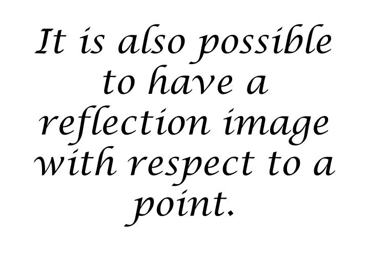 It is also possible to have a reflection image with respect to a point.