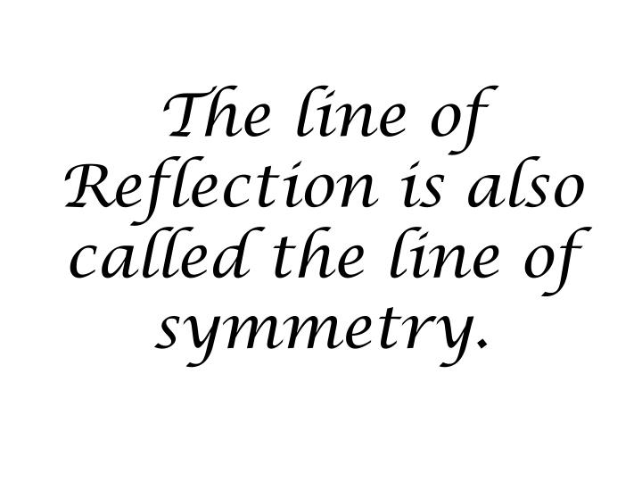 The line of Reflection is also called the line of symmetry.