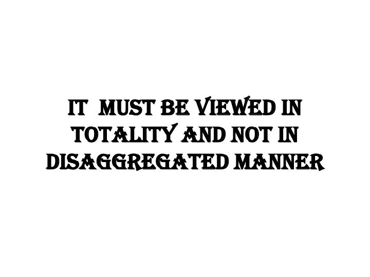 IT  must be viewed in totality and not in disaggregated manner