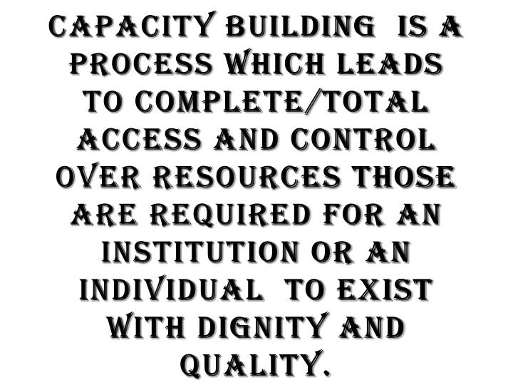 Capacity Building  is a process which leads to complete/total access and control over Resources those are required for an Institution or an individual  to exist with dignity and quality.