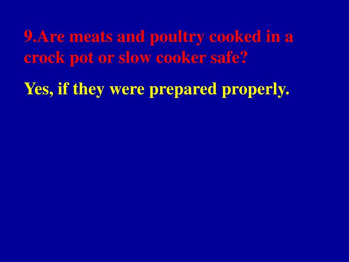 9.Are meats and poultry cooked in a crock pot or slow cooker safe?