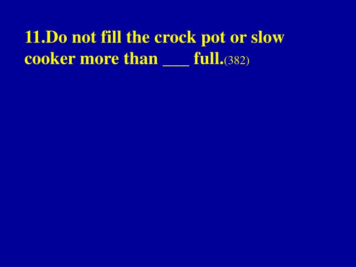 11.Do not fill the crock pot or slow cooker more than ___ full.