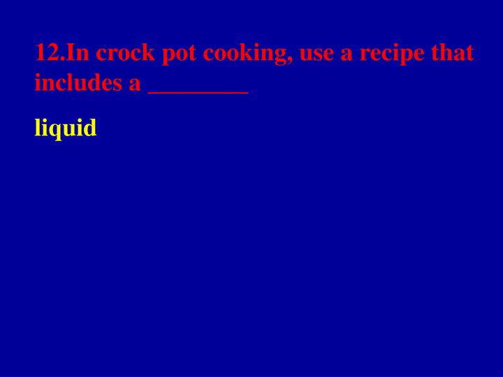 12.In crock pot cooking, use a recipe that includes a ________