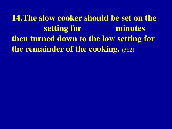 14.The slow cooker should be set on the _______ setting for _______ minutes then turned down to the low setting for the remainder of the cooking.