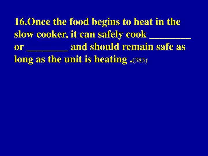 16.Once the food begins to heat in the slow cooker, it can safely cook ________ or ________ and should remain safe as long as the unit is heating .