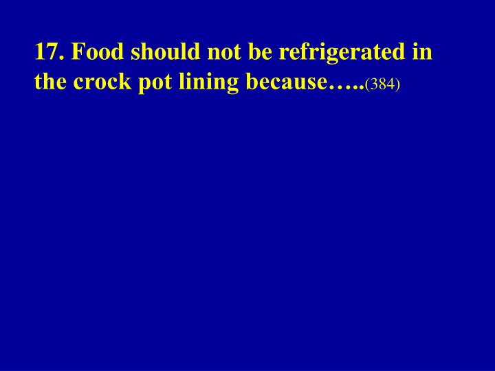 17. Food should not be refrigerated in the crock pot lining because…..