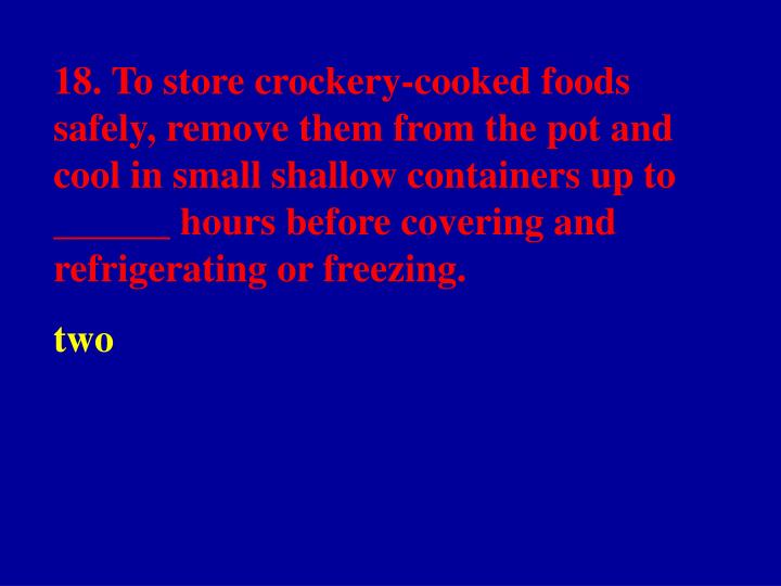 18. To store crockery-cooked foods safely, remove them from the pot and cool in small shallow containers up to ______ hours before covering and refrigerating or freezing.