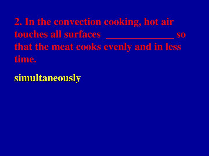 2. In the convection cooking, hot air touches all surfaces  _____________ so that the meat cooks evenly and in less time.