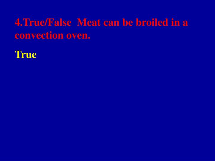 4.True/False  Meat can be broiled in a convection oven.