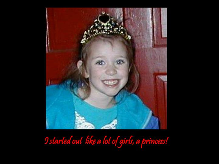 I started out  like a lot of girls, a princess!