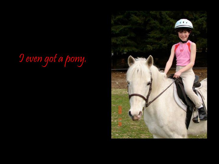 I even got a pony.
