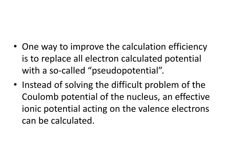 One way to improve the calculation efficiency is to replace all electron calculated potential with a so-called ""