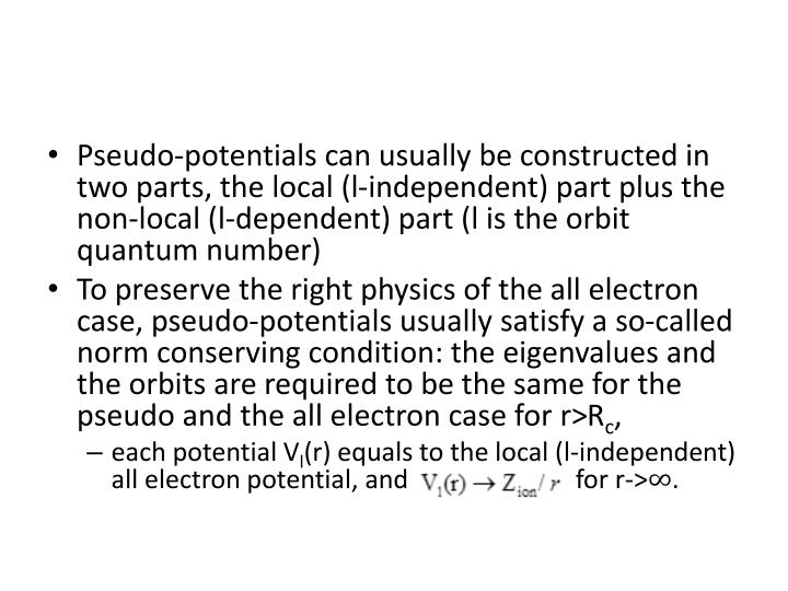 Pseudo-potentials can usually be constructed in two parts, the local (l-independent) part plus the non-local (l-dependent) part (l is the orbit quantum number
