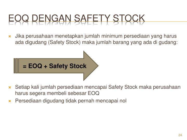 Jika perusahaan menetapkan jumlah minimum persediaan yang harus ada digudang (Safety Stock) maka jumlah barang yang ada di gudang: