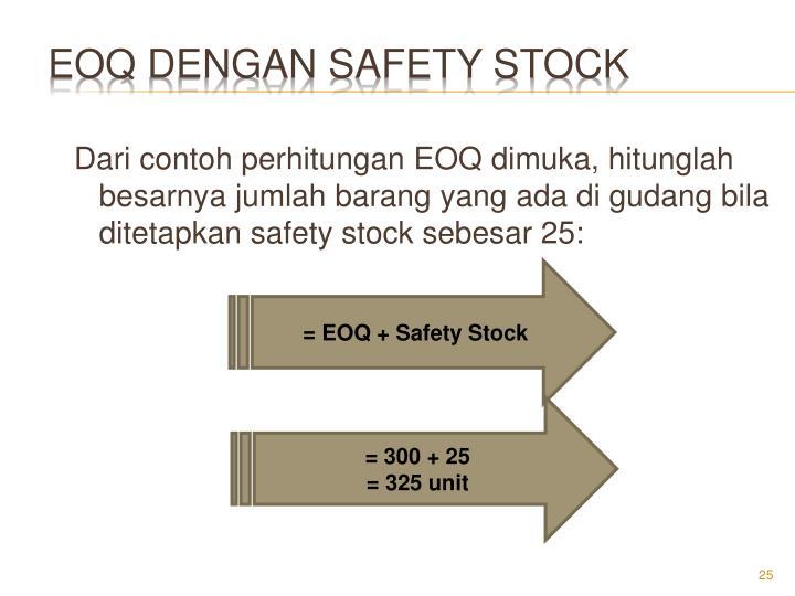 Dari contoh perhitungan EOQ dimuka, hitunglah besarnya jumlah barang yang ada di gudang bila ditetapkan safety stock sebesar 25: