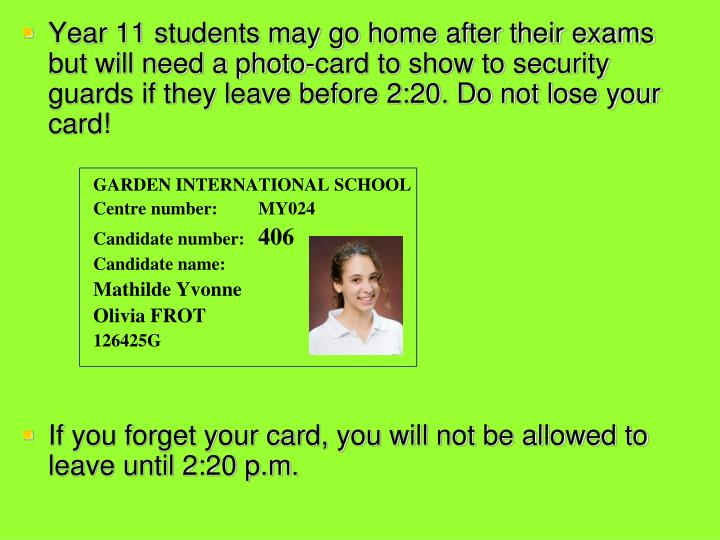 Year 11 students may go home after their exams but will need a photo-card to show to security guards if they leave before 2:20. Do not lose your card!
