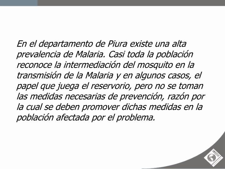 En el departamento de Piura existe una alta prevalencia de Malaria. Casi toda la población reconoce la intermediación del mosquito en la transmisión de la Malaria y en algunos casos, el papel que juega el reservorio, pero no se toman las medidas necesarias de prevención, razón por la cual se deben promover dichas medidas en la población afectada por el problema.