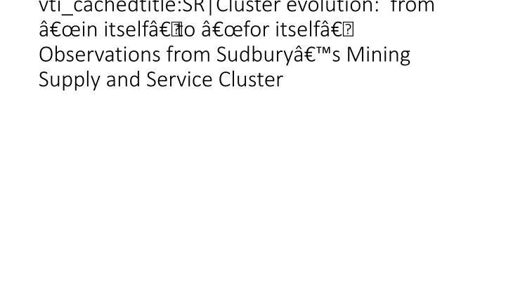 "vti_cachedtitle:SR|Cluster evolution:  from ""in itself"" to ""for itself"" Observations from Sudbury's Mining  Supply and Service Cluster"
