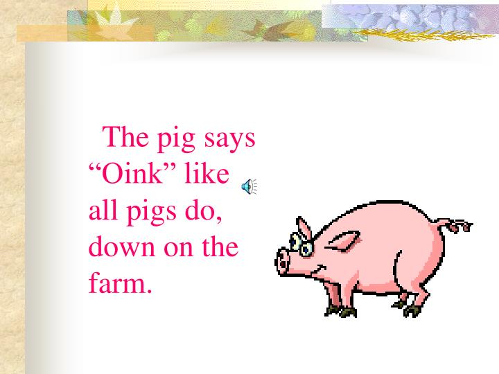 "The pig says ""Oink"" like all pigs do, down on the farm."