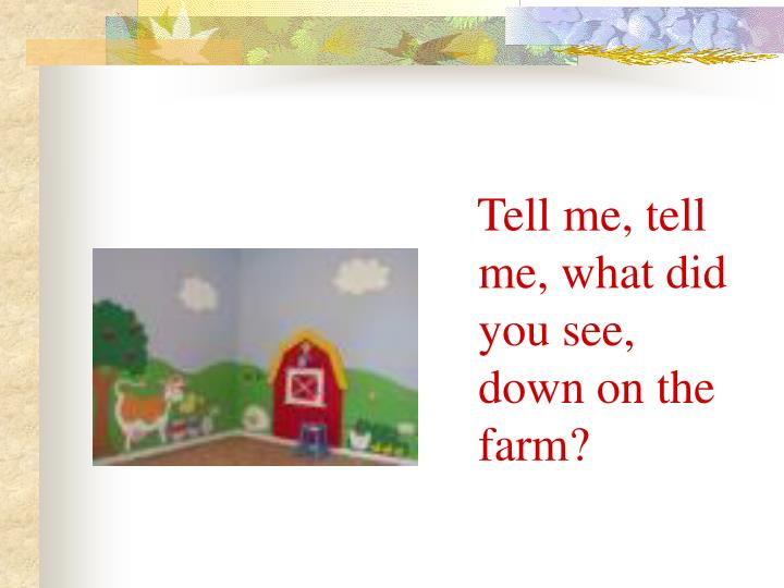 Tell me, tell me, what did you see, down on the farm?