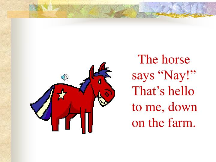 "The horse says ""Nay!"" That's hello to me, down on the farm."