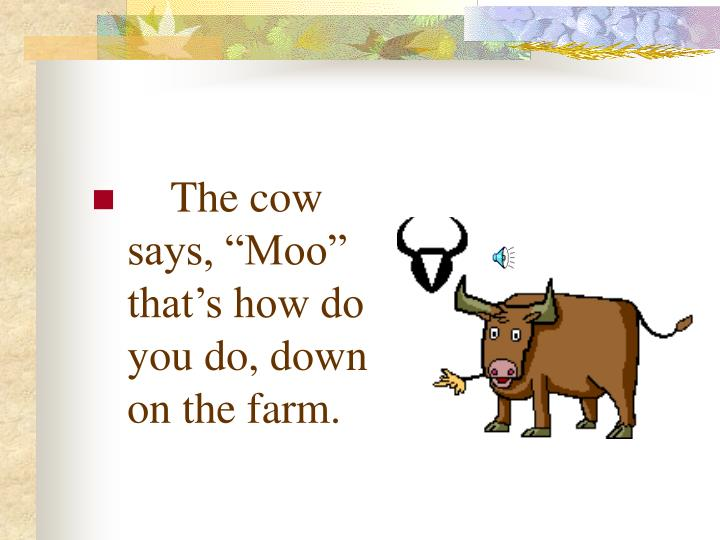 "The cow says, ""Moo"" that's how do you do, down on the farm."