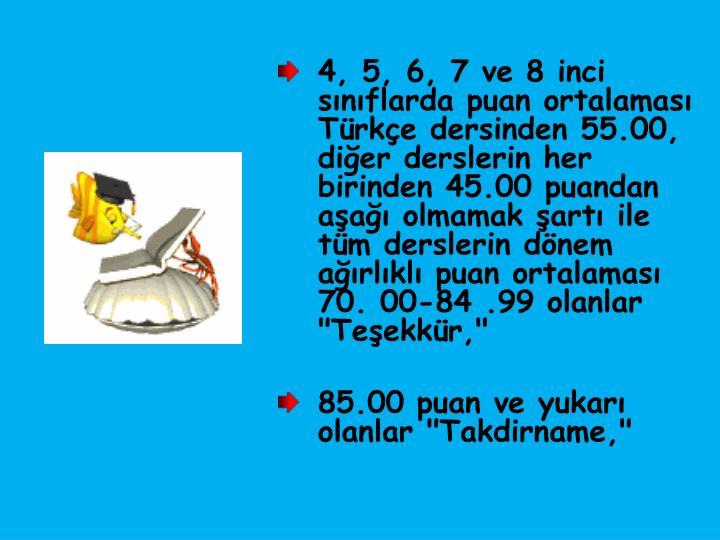 """4, 5, 6, 7 ve 8 inci sınıflarda puan ortalaması Türkçe dersinden 55.00, diğer derslerin her birinden 45.00 puandan aşağı olmamak şartı ile tüm derslerin dönem ağırlıklı puan ortalaması 70. 00-84 .99 olanlar """"Teşekkür,"""""""