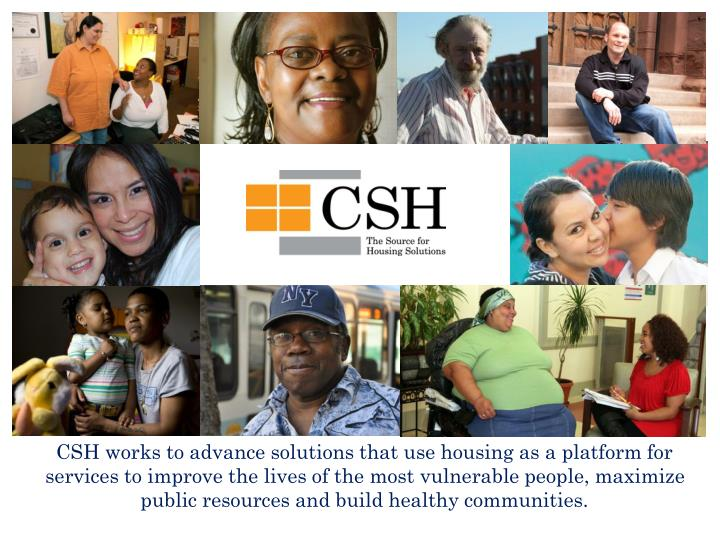 CSH works to advance solutions that use housing as a platform for services to improve the lives of t...