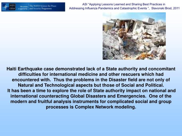 Haiti Earthquake case demonstrated lack of a State authority and concomitant difficulties for international medicine and other rescuers which had encountered with.  Thus the problems in the Disaster field are not only of Natural and Technological aspects but those of Social and Political.