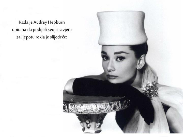 Kada je Audrey Hepburn upitana da podijeli svoje savjete za ljepotu rekla je slijedeće: