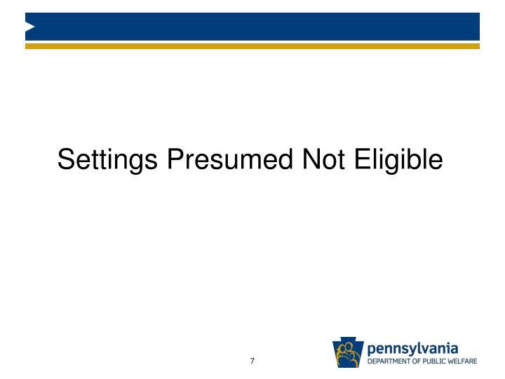 Settings Presumed Not Eligible